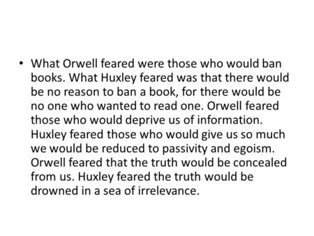 What Orwell feared were those who would ban books. What Huxley feared was that there would be no reason to ban a book, for there would be no one who wanted.