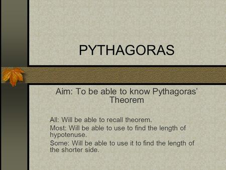 PYTHAGORAS Aim: To be able to know Pythagoras' Theorem All: Will be able to recall theorem. Most: Will be able to use to find the length of hypotenuse.