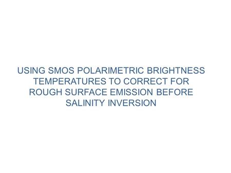 USING SMOS POLARIMETRIC BRIGHTNESS TEMPERATURES TO CORRECT FOR ROUGH SURFACE EMISSION BEFORE SALINITY INVERSION.