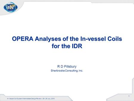 1 R D Pillsbury Sherbrooke Consulting, Inc. OPERA Analyses of the In-vessel Coils for the IDR In-Vessel Coil System Intermediate Design Review – 26 - 28.