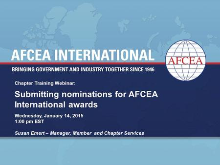 Chapter Training Webinar: Wednesday, January 14, 2015 1:00 pm EST Susan Emert – Manager, Member and Chapter Services Submitting nominations for AFCEA International.