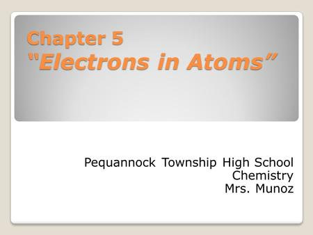 "Chapter 5 ""Electrons in Atoms"" Pequannock Township High School Chemistry Mrs. Munoz."