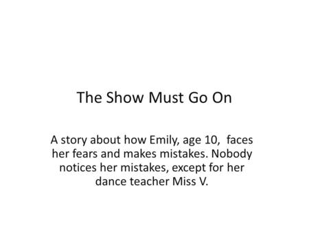 The Show Must Go On A story about how Emily, age 10, faces her fears and makes mistakes. Nobody notices her mistakes, except for her dance teacher Miss.