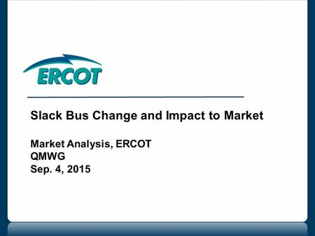 Slack Bus Change and Impact to Market Market Analysis, ERCOT QMWG Sep. 4, 2015.