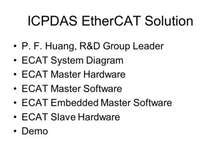 ICPDAS EtherCAT Solution P. F. Huang, R&D Group Leader ECAT System Diagram ECAT Master Hardware ECAT Master Software ECAT Embedded Master Software ECAT.