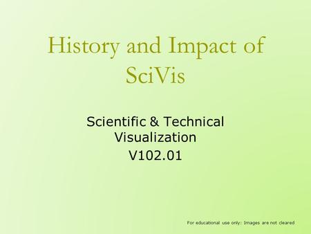 History and Impact of SciVis Scientific & Technical Visualization V102.01 For educational use only: Images are not cleared.