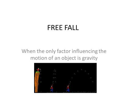 FREE FALL When the only factor influencing the motion of an object is gravity.