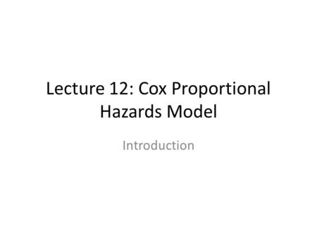 Lecture 12: Cox Proportional Hazards Model Introduction.