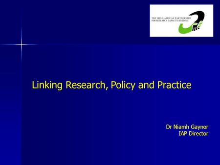 Linking Research, Policy and Practice Dr Niamh Gaynor IAP Director.