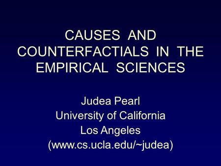 CAUSES AND COUNTERFACTIALS IN THE EMPIRICAL SCIENCES Judea Pearl University of California Los Angeles (www.cs.ucla.edu/~judea)