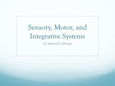 Sensory, Motor, and Integrative Systems Dr. Michael P. Gillespie.