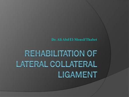 Dr. Ali Abd El-Monsif Thabet. Lateral Collateral Ligament  The lateral collateral ligament (LCL) is located on the lateral side of the tibiofemoral joint,