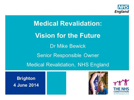 Medical Revalidation: Vision for the Future Dr Mike Bewick Senior Responsible Owner Medical Revalidation, NHS England Brighton 4 June 2014.