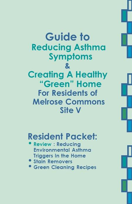 "Guide to Reducing Asthma Symptoms & Creating A Healthy ""Green"" Home For Residents of Melrose Commons Site V Resident Packet: Review : Reducing Environmental."