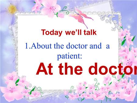 1.About the doctor and a patient: Today we'll talk At the doctors.
