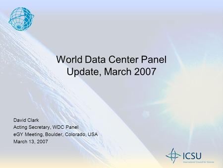 World Data Center Panel Update, March 2007 David Clark Acting Secretary, WDC Panel eGY Meeting, Boulder, Colorado, USA March 13, 2007.