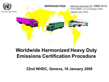 Worldwide Harmonized Heavy Duty Emissions Certification Procedure UNITED NATIONS 22nd WHDC, Geneva, 16 January 2008 GRPE/WHDC/FE08 Informal document No.