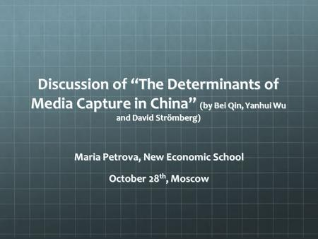 "Discussion of ""The Determinants of Media Capture in China"" (by Bei Qin, Yanhui Wu and David Strömberg) Maria Petrova, New Economic School October 28 th,"