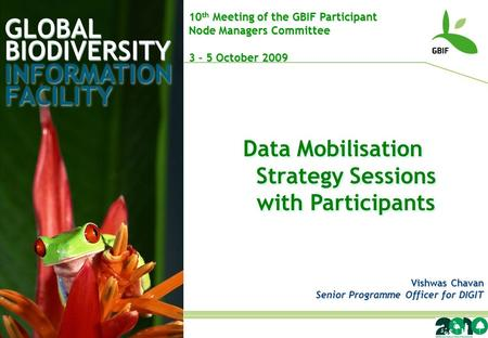 GLOBAL BIODIVERSITY INFORMATION FACILITY Vishwas Chavan Senior Programme Officer for DIGIT 10 th Meeting of the GBIF Participant Node Managers Committee.