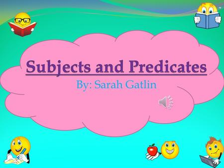 By: Sarah Gatlin What is a subject(complete subject)???  The subject of a sentence is what or whom the sentence is about. It comes before the predicate.
