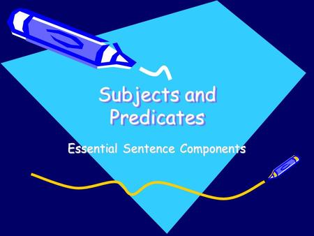 Subjects and Predicates Essential Sentence Components.
