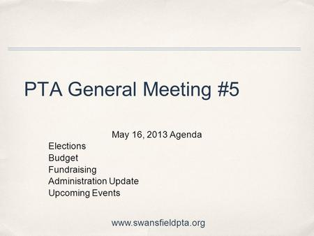 PTA General Meeting #5 May 16, 2013 Agenda Elections Budget Fundraising Administration Update Upcoming Events www.swansfieldpta.org.