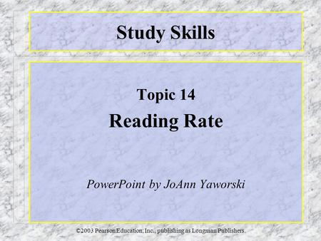 ©2003 Pearson Education, Inc., publishing as Longman Publishers. Study Skills Topic 14 Reading Rate PowerPoint by JoAnn Yaworski.