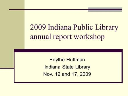 2009 Indiana Public Library annual report workshop Edythe Huffman Indiana State Library Nov. 12 and 17, 2009.