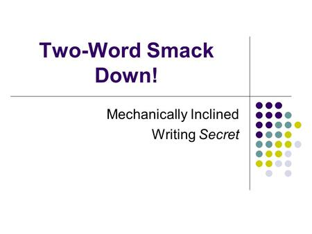 Two-Word Smack Down! Mechanically Inclined Writing Secret.
