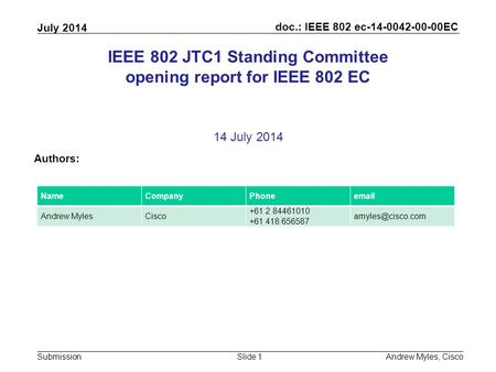 Doc.: IEEE 802 ec-14-0042-00-00EC Submission July 2014 Andrew Myles, CiscoSlide 1 IEEE 802 JTC1 Standing Committee opening report for IEEE 802 EC 14 July.