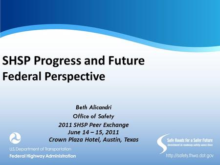 SHSP Progress and Future Federal Perspective Beth Alicandri Office of Safety 2011 SHSP Peer Exchange June 14 – 15, 2011 Crown Plaza Hotel, Austin, Texas.