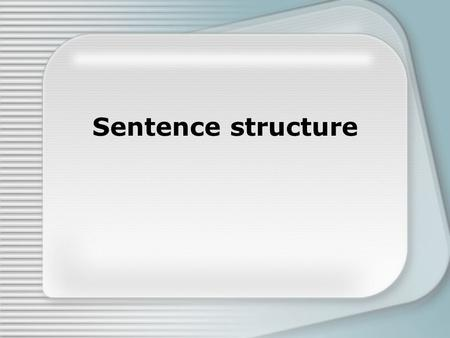 Sentence structure. A sentence is a group of words that contain at least one subject and one verb and expresses at least one complete thought. 3 types.