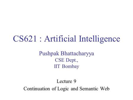 CS621 : Artificial Intelligence Pushpak Bhattacharyya CSE Dept., IIT Bombay Lecture 9 Continuation of Logic and Semantic Web.