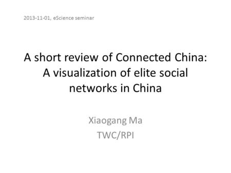 A short review of Connected China: A visualization of elite social networks in China Xiaogang Ma TWC/RPI 2013-11-01, eScience seminar.