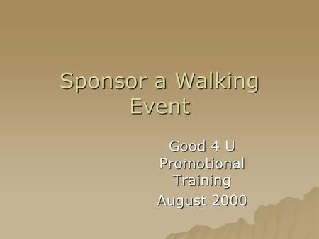 Sponsor a Walking Event Good 4 U Promotional Training August 2000.