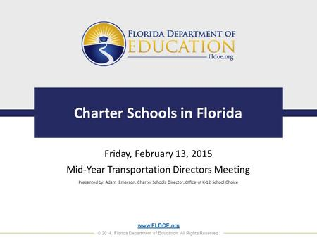 Www.FLDOE.org © 2014, Florida Department of Education. All Rights Reserved. Charter Schools in Florida Friday, February 13, 2015 Mid-Year Transportation.