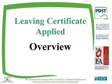 Leaving Certificate Applied Overview The Professional Development Service for Teachers is funded by the Department of Education and Skills under the National.