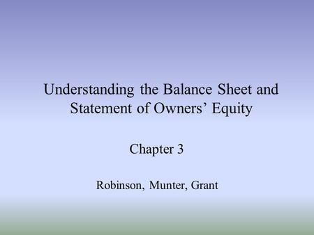 Understanding the Balance Sheet and Statement of Owners' Equity Chapter 3 Robinson, Munter, Grant.