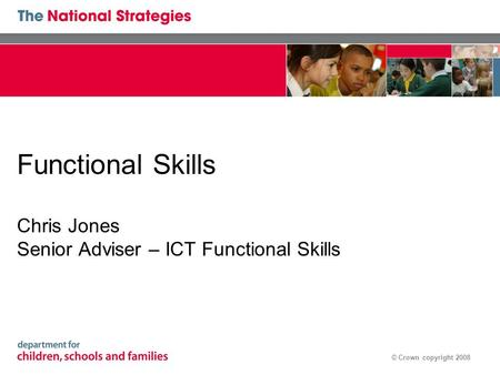 © Crown copyright 2008 Functional Skills Chris Jones Senior Adviser – ICT Functional Skills.