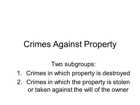 Crimes Against Property Two subgroups: 1.Crimes in which property is destroyed 2.Crimes in which the property is stolen or taken against the will of the.