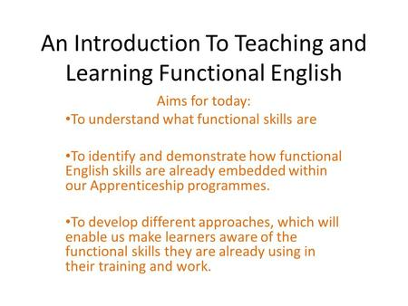 An Introduction To Teaching and Learning Functional English Aims for today: To understand what functional skills are To identify and demonstrate how functional.