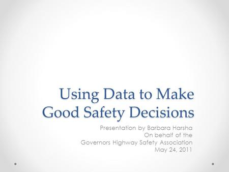 Using Data to Make Good Safety Decisions Presentation by Barbara Harsha On behalf of the Governors Highway Safety Association May 24, 2011.