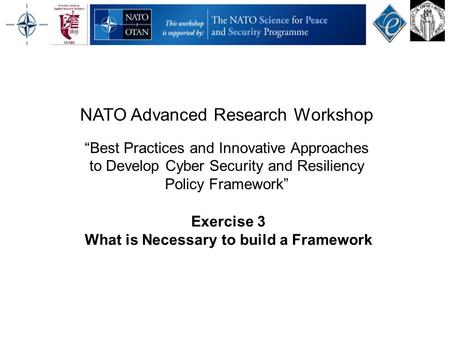 "Exercise 3 What is Necessary to build a Framework NATO Advanced Research Workshop ""Best Practices and Innovative Approaches to Develop Cyber Security and."