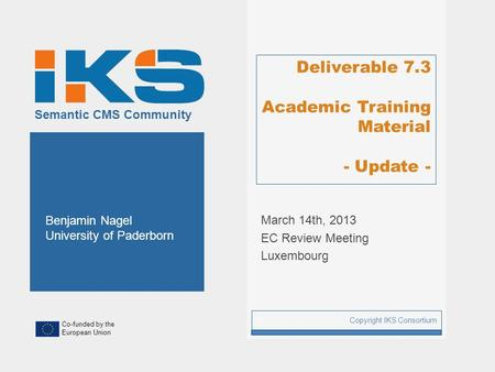 Co-funded by the European Union Semantic CMS Community Deliverable 7.3 Academic Training Material - Update - Copyright IKS Consortium 1 Benjamin Nagel.