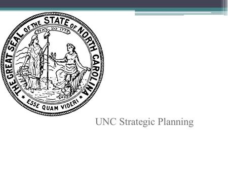 UNC Strategic Planning. Background and Goals UNC-system adopts a strategic plan every five years, last was in 2007 Strategic plan sets priorities, guides.