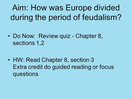 Aim: How was Europe divided during the period of feudalism? Do Now: Review quiz - Chapter 8, sections 1,2 HW: Read Chapter 8, section 3 Extra credit do.