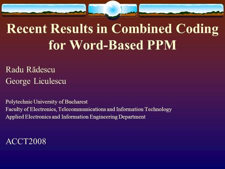 Recent Results in Combined Coding for Word-Based PPM Radu Rădescu George Liculescu Polytechnic University of Bucharest Faculty of Electronics, Telecommunications.