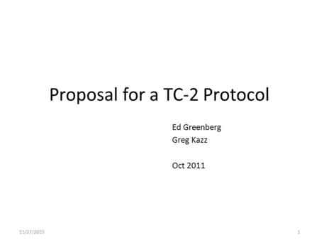 Proposal for a TC-2 Protocol Ed Greenberg Greg Kazz Oct 2011 11/27/20151.