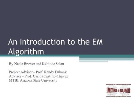 An Introduction to the EM Algorithm By Naala Brewer and Kehinde Salau Project Advisor – Prof. Randy Eubank Advisor – Prof. Carlos Castillo-Chavez MTBI,