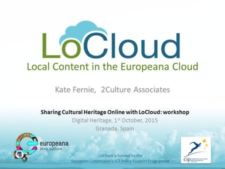 Local Content in the Europeana Cloud Kate Fernie, 2Culture Associates LoCloud is funded by the European Commission's ICT Policy Support Programme Sharing.